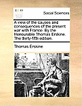 A View of the Causes and Consequences of the Present War with France. by the Honourable Thomas Erskine. the Thirty-Fifth Edition.