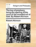 The Key of Prophecy: Being the Opening of the Seals of the Revealed Will of God. by Robert Atkinson.