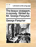 The Beaux Stratagem. a Comedy. Written by Mr. George Farquhar.