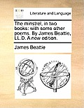 The Minstrel, in Two Books: With Some Other Poems. by James Beattie, LL.D. a New Edition.