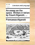 An Essay on the Opera. Written in Italian by Count Algarotti, ...