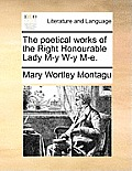 The Poetical Works of the Right Honourable Lady M-Y W-Y M-E.