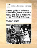 A Sure Guide in Sickness and Health, in the Choice of Food, and Use of Medicine. ... by William Smith, M.D.