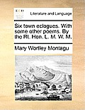 Six Town Eclogues. with Some Other Poems. by the Rt. Hon. L. M. W. M.