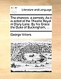 The Chances: A Comedy. as It Is Acted at the Theatre Royal in Drury Lane. by His Grace the Duke of Buckingham, ...
