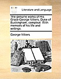 The Genuine Works of His Grace George Villiers, Duke of Buckingham, Compleat. with Memoirs of His Life and Writings.