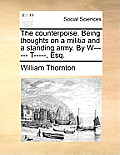 The Counterpoise. Being Thoughts on a Militia and a Standing Army. by W------ T-----, Esq.