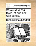 Who's Afraid? a Farce, of One Act: With Songs.