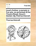 Love's Frailties: A Comedy in Five Acts, as Performed at the Theatre Royal, Covent-Garden. by Thomas Holcroft.