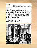 Sir Thomas More: A Tragedy. by the Author of the Village Curate, and Other Poems.
