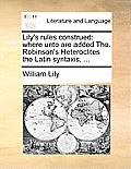 Lily's Rules Construed: Where Unto Are Added Tho. Robinson's Heteroclites the Latin Syntaxis, ...