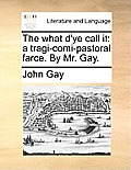 The What d'Ye Call It: A Tragi-Comi-Pastoral Farce. by Mr. Gay.