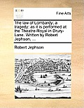 The Law of Lombardy; A Tragedy: As It Is Performed at the Theatre-Royal in Drury-Lane. Written by Robert Jephson, ...