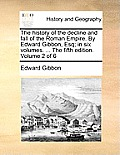 The History of the Decline and Fall of the Roman Empire. by Edward Gibbon, Esq; In Six Volumes. ... the Fifth Edition. Volume 2 of 6