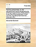Painting Personified; Or, the Caricature and Sentimental Pictures, of the Principal Artists of the Present Times, Fancifully Explained. in Two Volumes
