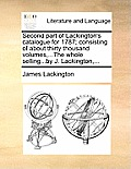 Second Part of Lackington's Catalogue for 1787; Consisting of about Thirty Thousand Volumes, ...the Whole Selling...by J. Lackington, ...