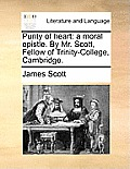 Purity of Heart: A Moral Epistle. by Mr. Scott, Fellow of Trinity-College, Cambridge.