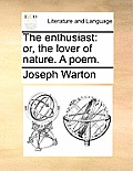 The Enthusiast: Or, the Lover of Nature. a Poem.