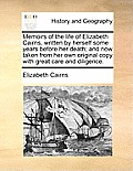 Memoirs of the Life of Elizabeth Cairns, Written by Herself Some Years Before Her Death; And Now Taken from Her Own Original Copy with Great Care and