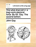 The What d'Ye Call It: A Tragi-Comi-Pastoral Farce. by Mr. Gay. the Second Edition.