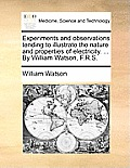 Experiments and Observations Tending to Illustrate the Nature and Properties of Electricity. ... by William Watson, F.R.S.