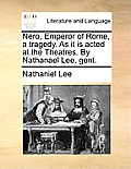 Nero, Emperor of Rome, a Tragedy. as It Is Acted at the Theatres. by Nathanael Lee, Gent.
