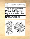 The Massacre of Paris. a Tragedy. by Nathaniel Lee.