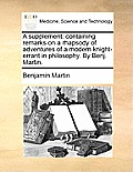 A Supplement: Containing Remarks on a Rhapsody of Adventures of a Modern Knight-Errant in Philosophy. by Benj. Martin.