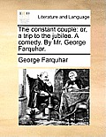 The Constant Couple: Or, a Trip to the Jubilee. a Comedy. by Mr. George Farquhar.