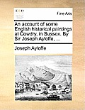An Account of Some English Historical Paintings at Cowdry, in Sussex. by Sir Joseph Ayloffe, ...