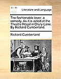The Fashionable Lover: A Comedy. as It Is Acted at the Theatre Royal in Drury-Lane. by Richard Cumberland.