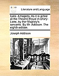 Cato. a Tragedy. as It Is Acted at the Theatre-Royal in Drury-Lane, by Her Majesty's Servants. by Mr. Addison. the Eighth Edition.