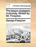 The Beaux Stratagem. a Comedy. Written by Mr. Farquhar.