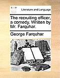 The Recruiting Officer, a Comedy. Written by Mr. Farquhar.