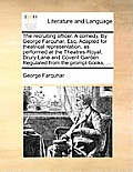 The Recruiting Officer. a Comedy. by George Farquhar, Esq. Adapted for Theatrical Representation, as Performed at the Theatres-Royal, Drury-Lane and C