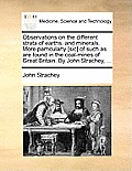 Observations on the Different Strata of Earths, and Minerals. More Parricularly [Sic] of Such as Are Found in the Coal-Mines of Great Britain. by John