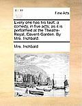 Every One Has His Fault: A Comedy, in Five Acts; As It Is Performed at the Theatre-Royal, Covent-Garden. by Mrs. Inchbald.