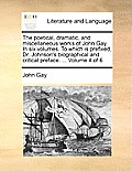 The Poetical, Dramatic, and Miscellaneous Works of John Gay. in Six Volumes. to Which Is Prefixed, Dr. Johnson's Biographical and Critical Preface. ..