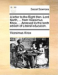 A Letter to the Right Hon. Lord North, ... from Vicesimus Knox, ... Annexed to the Tenth Edition of Liberal Education.