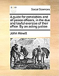 A Guide for Constables and All Peace Officers, in the Due and Lawful Exercise of Their Office. by an Acting Justice.