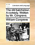 The Old Batchelour. a Comedy. Written by Mr. Congreve.
