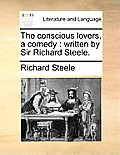 The Conscious Lovers, a Comedy: Written by Sir Richard Steele.