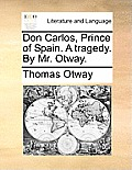 Don Carlos, Prince of Spain. a Tragedy. by Mr. Otway.