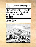 The Shepherd's Week. in Six Pastorals. by Mr. J. Gay. the Second Edition.