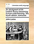 An Abridgment of Mr. Locke's Essay Concerning Human Understanding. the Fourth Edition, Corrected.
