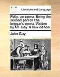 Polly: An Opera. Being the Second Part of the Beggar's Opera. Written by Mr. Gay. a New Edition.