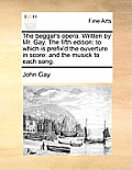 The Beggar's Opera. Written by Mr. Gay. the Fifth Edition: To Which Is Prefix'd the Ouverture in Score: And the Musick to Each Song.