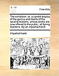 The Exhibition: Or, a Candid Display of the Genius and Merits of the Several Masters, Whose Works Are Now Offered to the Public, at Sp