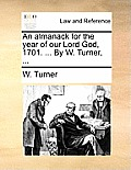 An Almanack for the Year of Our Lord God, 1701. ... by W. Turner, ...