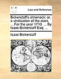 Bickerstaff's Almanack: Or, a Vindication of the Stars, ... for the Year 1710. ... by Isaac Bickerstaff Esq; ...